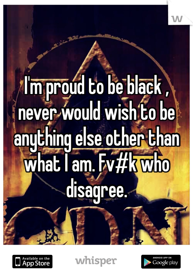 I'm proud to be black , never would wish to be anything else other than what I am. Fv#k who disagree.