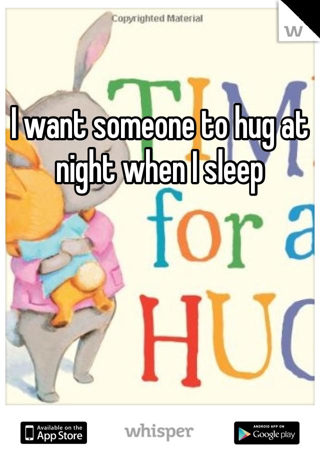 I want someone to hug at night when I sleep