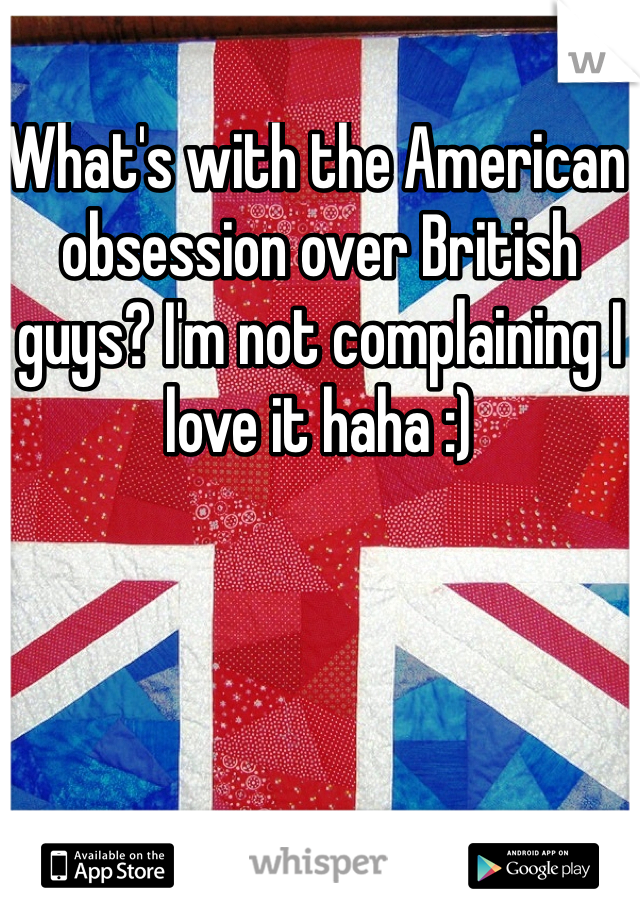 What's with the American obsession over British guys? I'm not complaining I love it haha :)