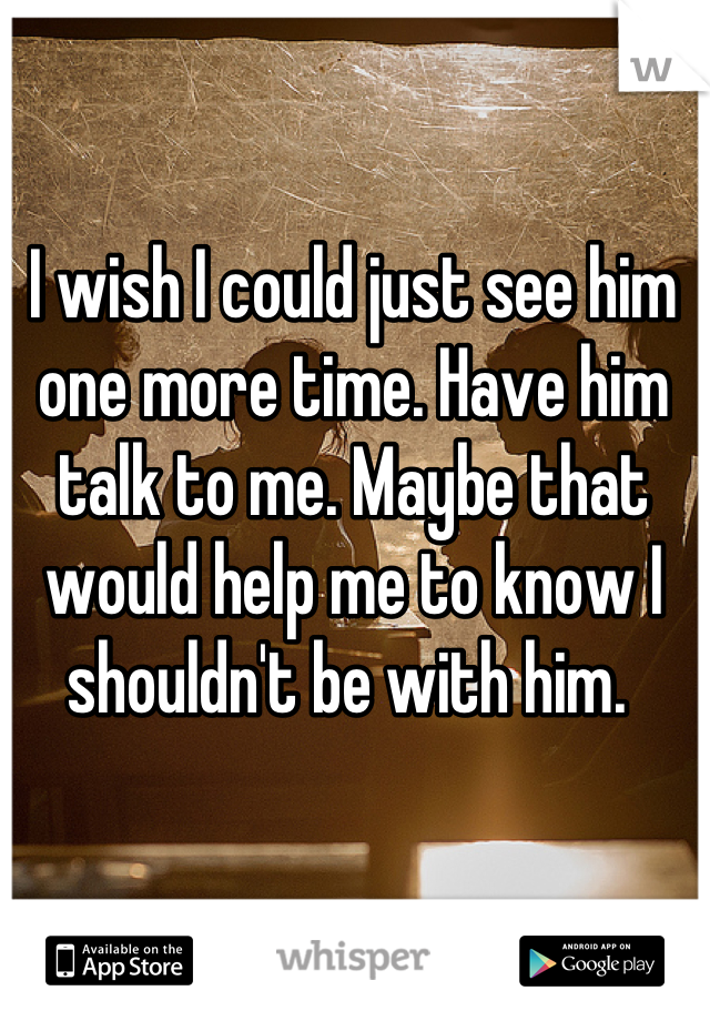 I wish I could just see him one more time. Have him talk to me. Maybe that would help me to know I shouldn't be with him.