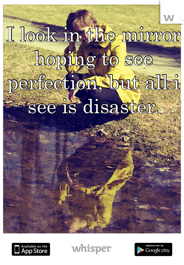 I look in the mirror hoping to see perfection, but all i see is disaster.
