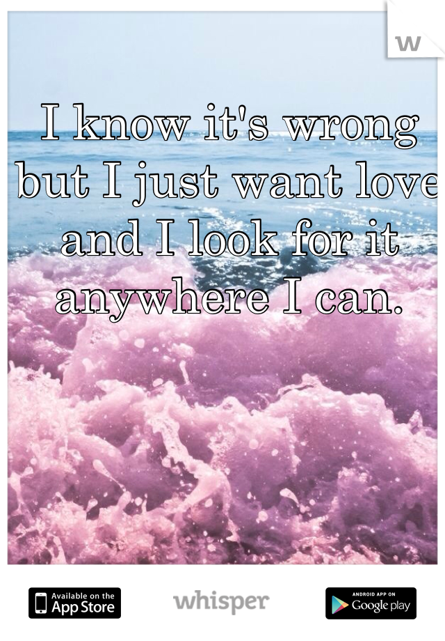 I know it's wrong but I just want love and I look for it anywhere I can.