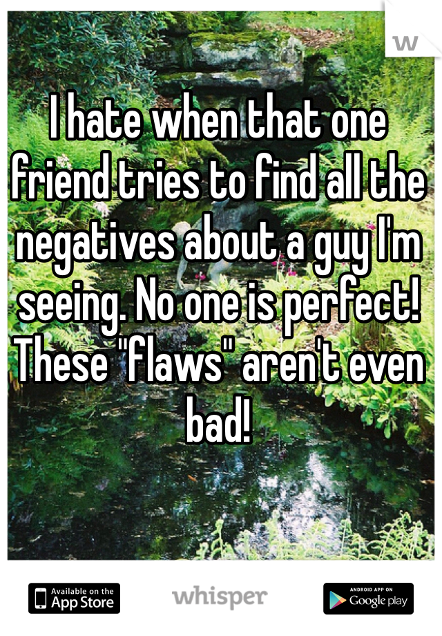 """I hate when that one friend tries to find all the negatives about a guy I'm seeing. No one is perfect! These """"flaws"""" aren't even bad!"""