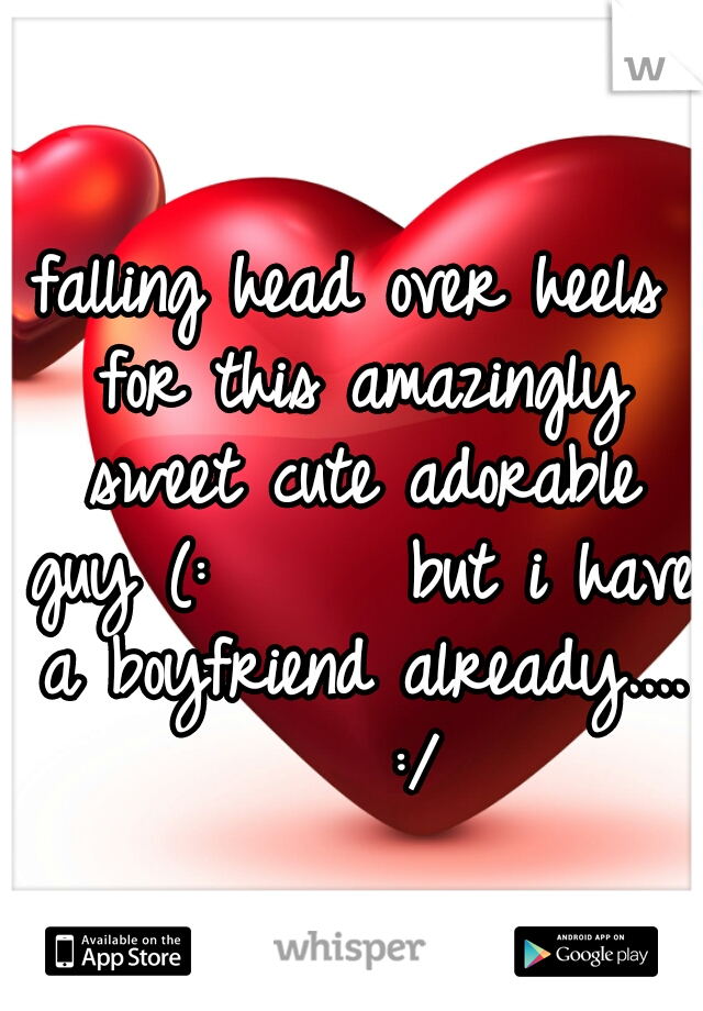 falling head over heels for this amazingly sweet cute adorable guy (:      but i have a boyfriend already....    :/