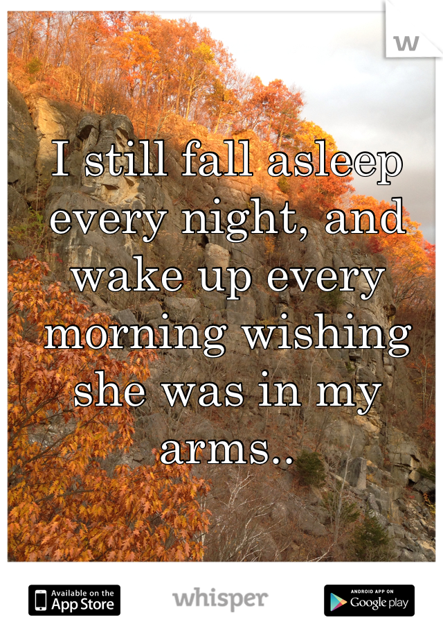 I still fall asleep every night, and wake up every morning wishing she was in my arms..