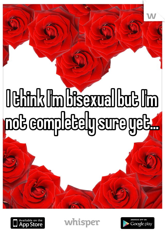 I think I'm bisexual but I'm not completely sure yet...