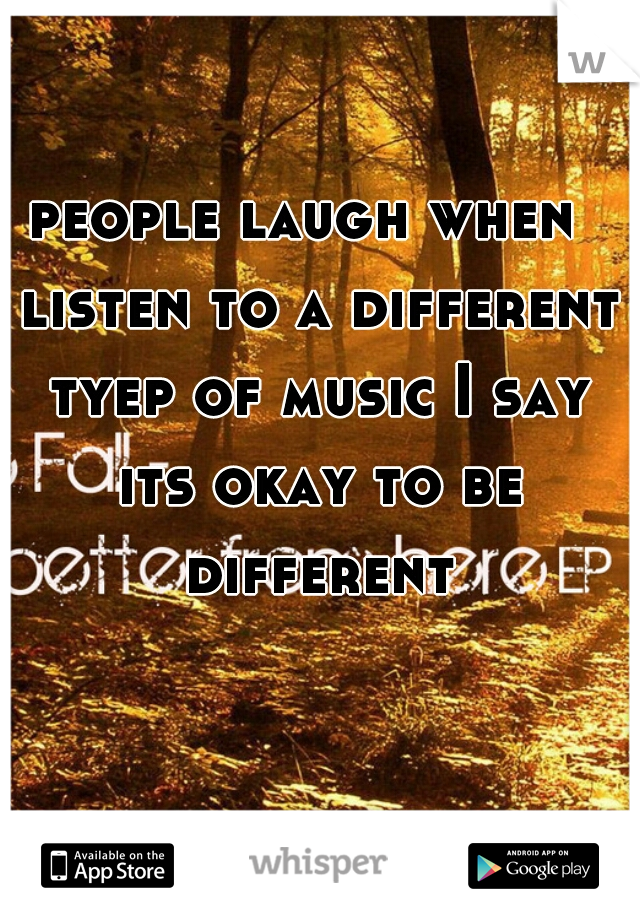 people laugh when  listen to a different tyep of music I say its okay to be different