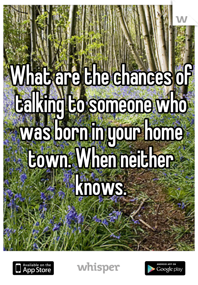 What are the chances of talking to someone who was born in your home town. When neither knows.