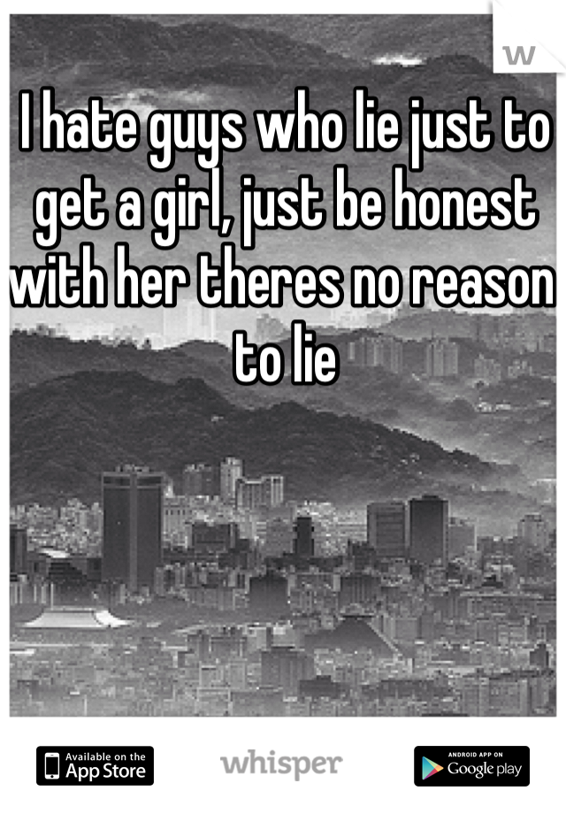 I hate guys who lie just to get a girl, just be honest with her theres no reason to lie