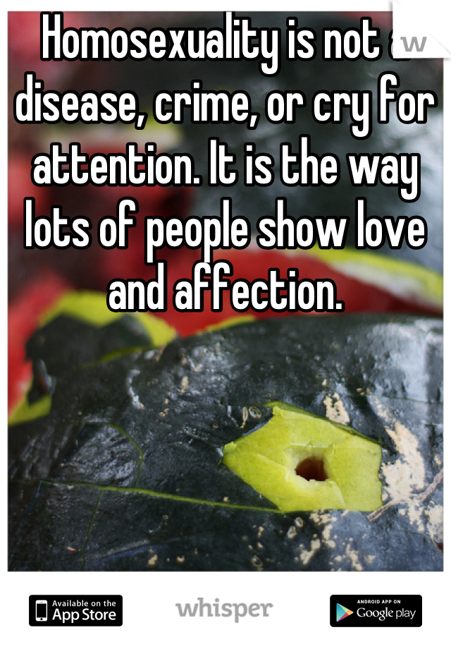 Homosexuality is not a disease, crime, or cry for attention. It is the way lots of people show love and affection.