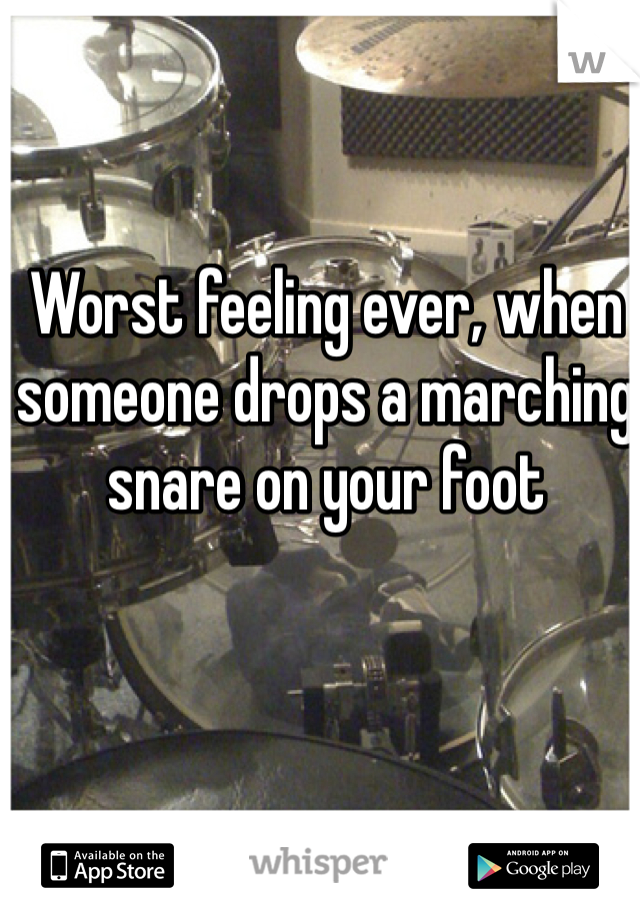 Worst feeling ever, when someone drops a marching snare on your foot