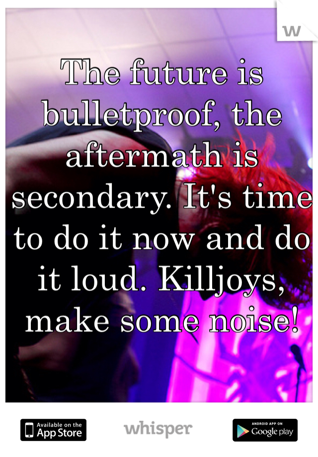 The future is bulletproof, the aftermath is secondary. It's time to do it now and do it loud. Killjoys, make some noise!