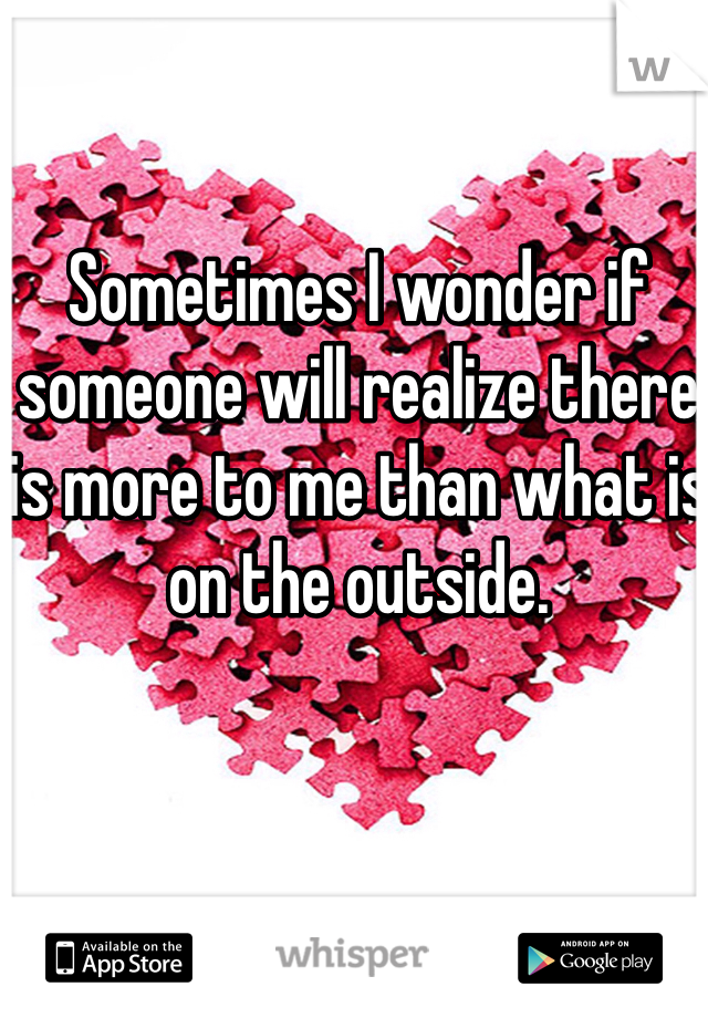 Sometimes I wonder if someone will realize there is more to me than what is on the outside.