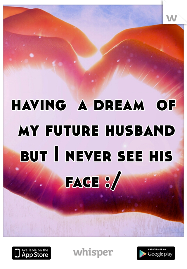 having  a dream  of my future husband but I never see his face :/