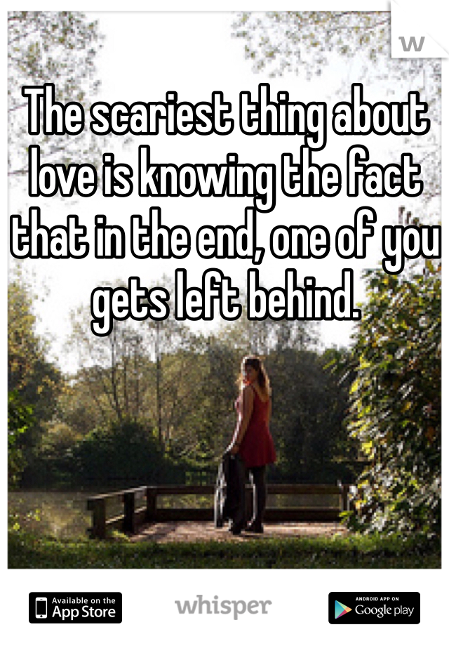 The scariest thing about love is knowing the fact that in the end, one of you gets left behind.