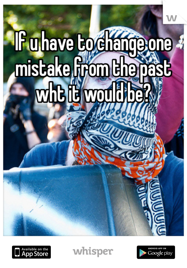 If u have to change one  mistake from the past wht it would be?