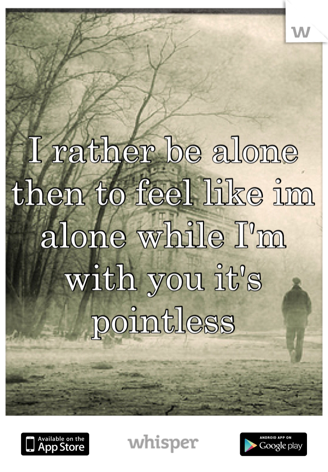 I rather be alone then to feel like im alone while I'm with you it's pointless