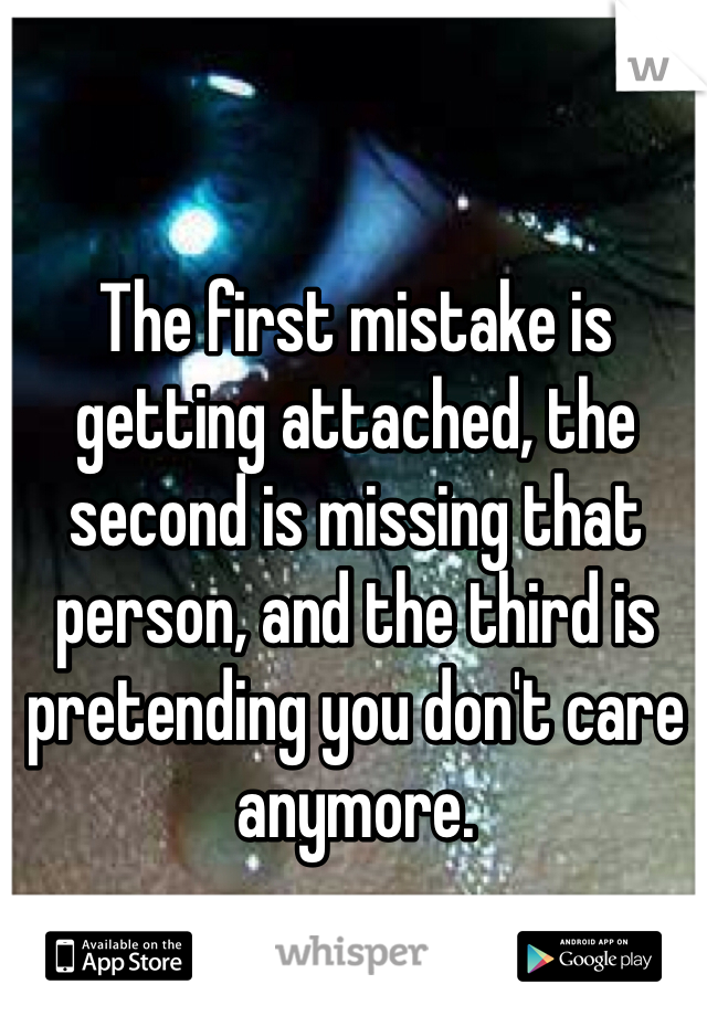 The first mistake is getting attached, the second is missing that person, and the third is pretending you don't care anymore.