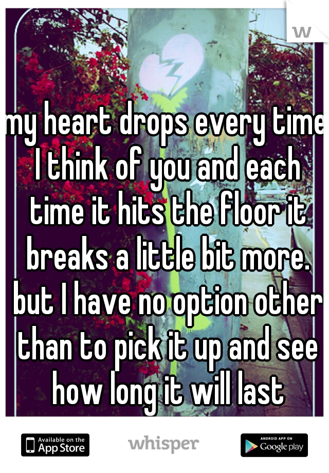 my heart drops every time I think of you and each time it hits the floor it breaks a little bit more. but I have no option other than to pick it up and see how long it will last