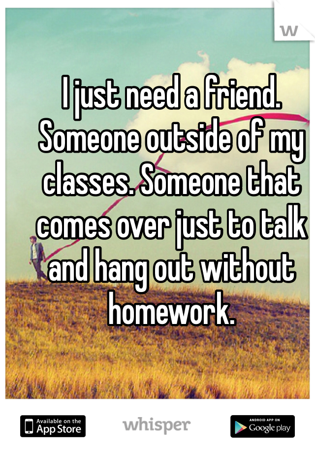 I just need a friend. Someone outside of my classes. Someone that comes over just to talk and hang out without homework.