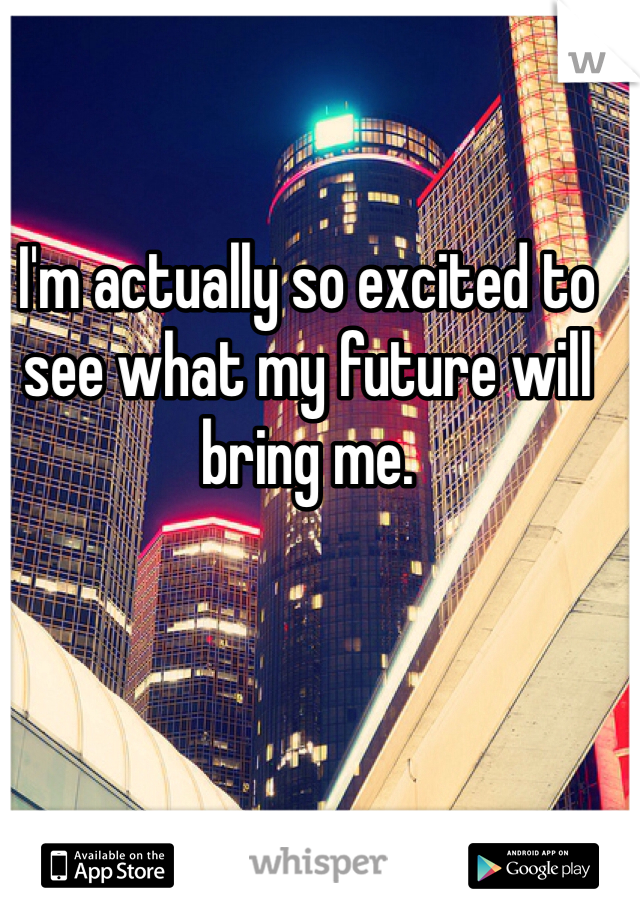 I'm actually so excited to see what my future will bring me.