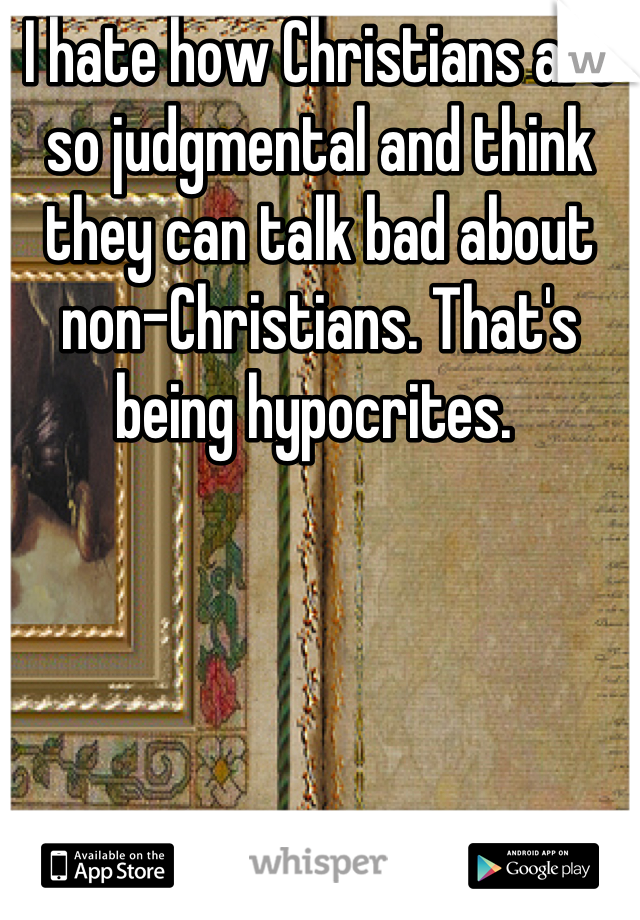 I hate how Christians are so judgmental and think they can talk bad about non-Christians. That's being hypocrites.
