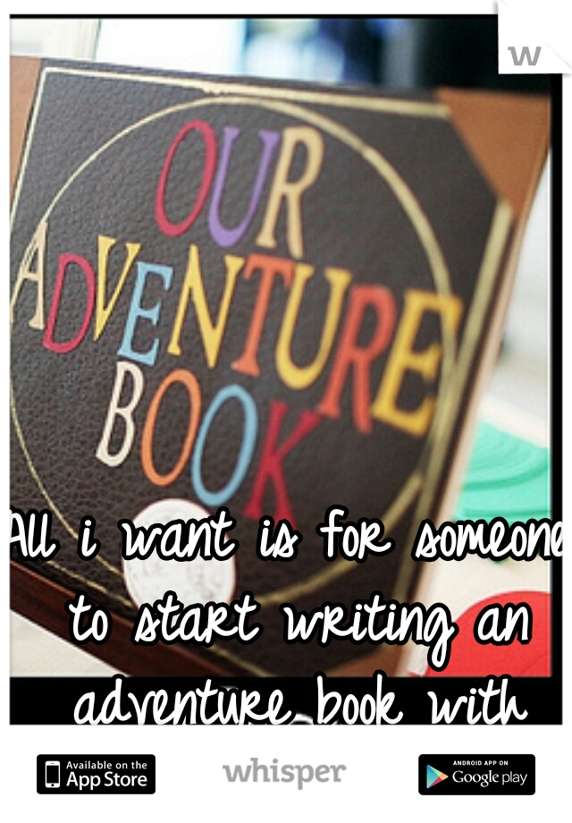 All i want is for someone to start writing an adventure book with me. <3