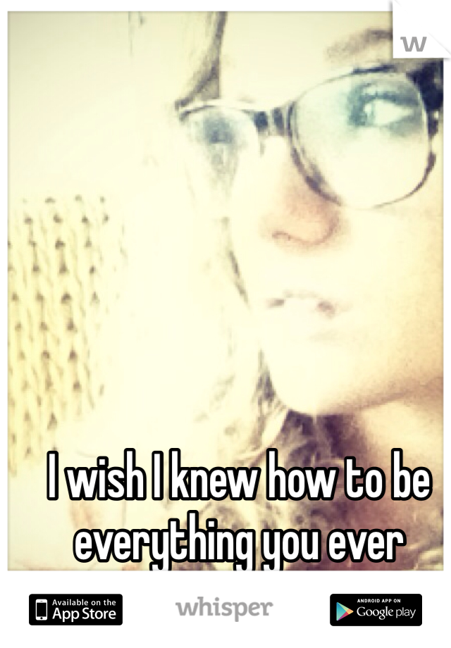 I wish I knew how to be everything you ever wanted..