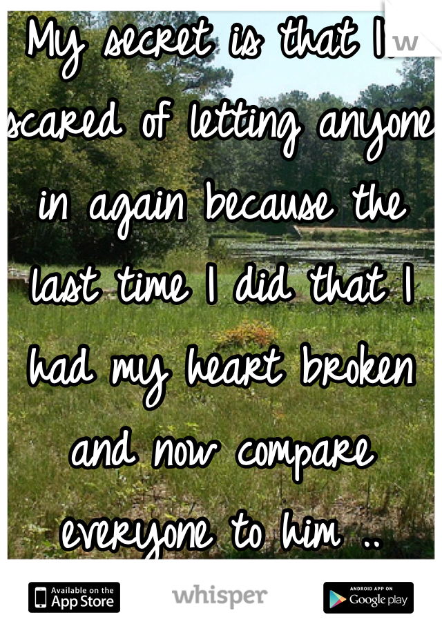My secret is that I'm scared of letting anyone in again because the last time I did that I had my heart broken and now compare everyone to him ..
