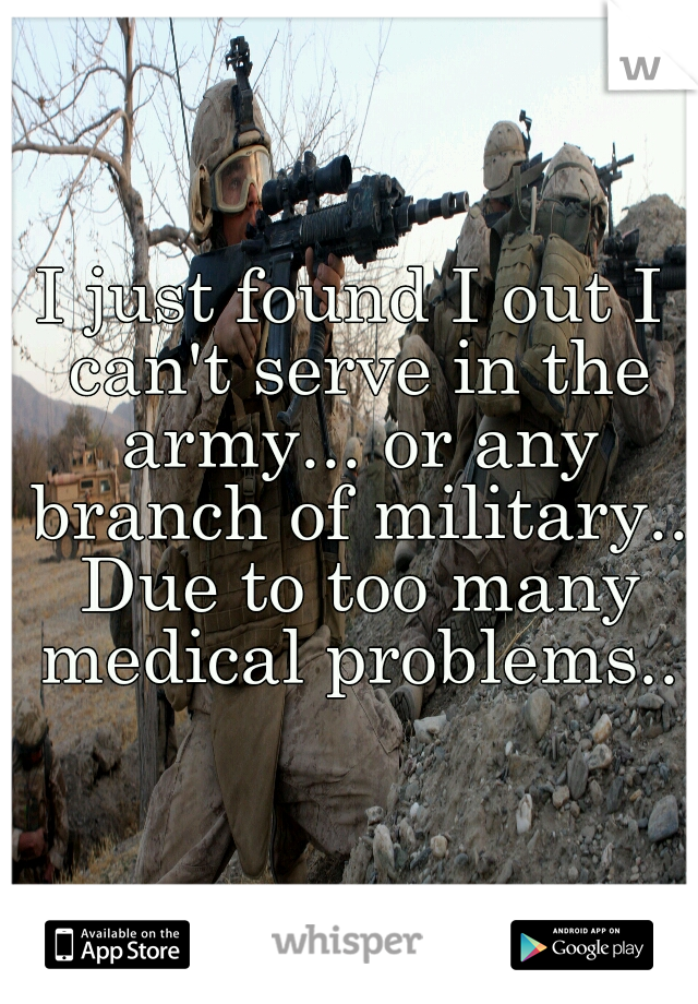 I just found I out I can't serve in the army... or any branch of military.. Due to too many medical problems..