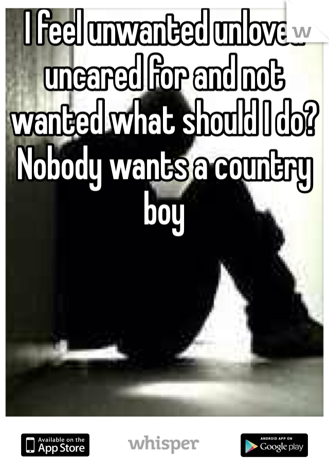 I feel unwanted unloved  uncared for and not wanted what should I do? Nobody wants a country boy