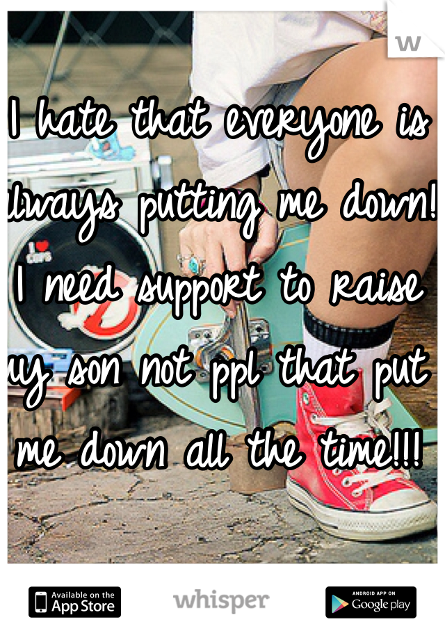 I hate that everyone is always putting me down! I need support to raise my son not ppl that put me down all the time!!!