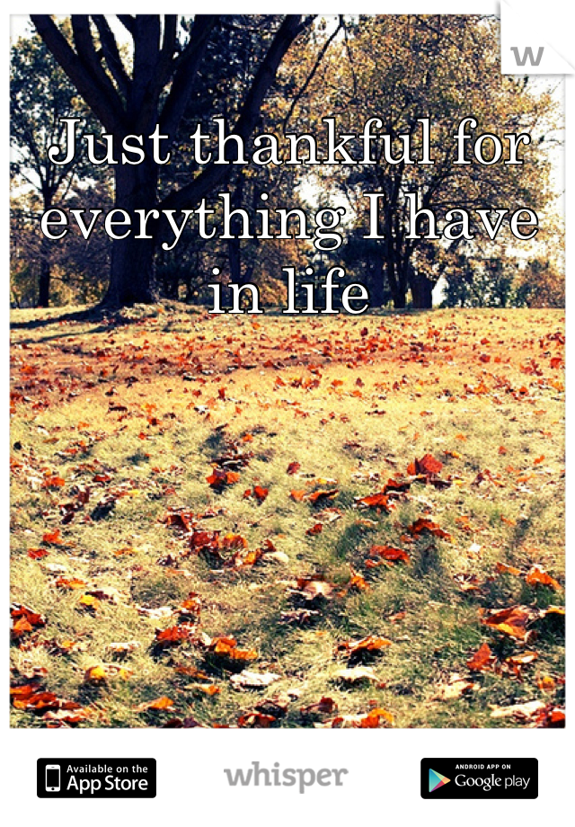 Just thankful for everything I have in life