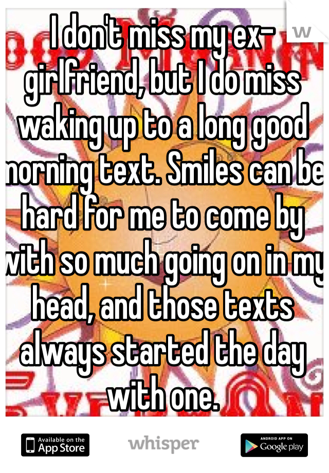 I don't miss my ex-girlfriend, but I do miss waking up to a long good morning text. Smiles can be hard for me to come by with so much going on in my head, and those texts always started the day with one.