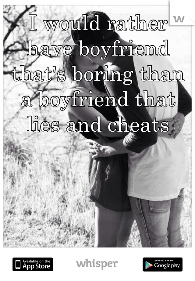 I would rather have boyfriend that's boring than a boyfriend that lies and cheats