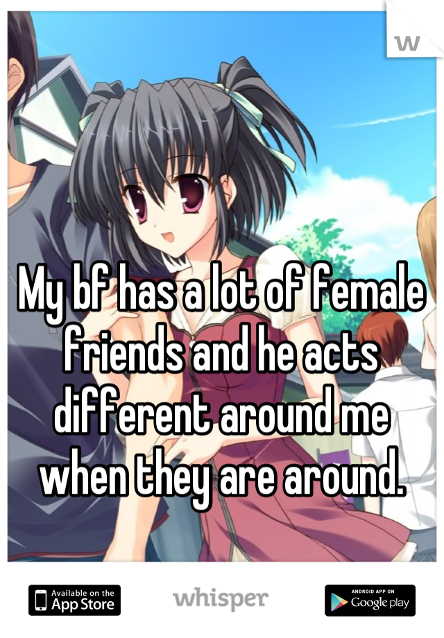 My bf has a lot of female friends and he acts different around me when they are around.