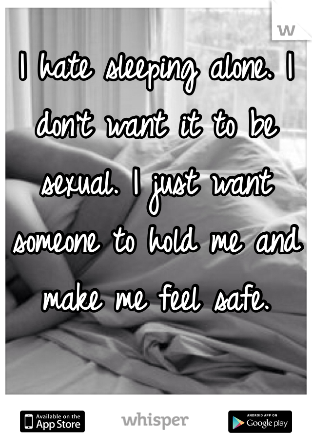I hate sleeping alone. I don't want it to be sexual. I just want someone to hold me and make me feel safe.