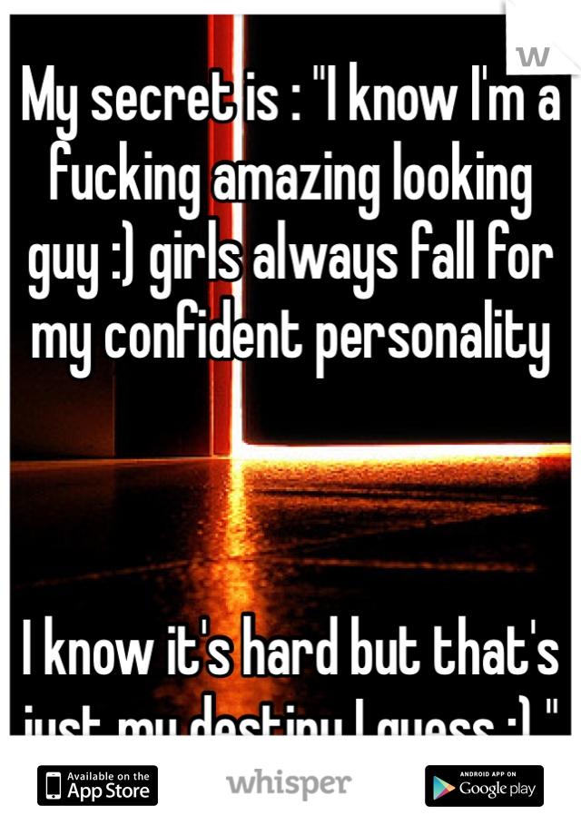 "My secret is : ""I know I'm a fucking amazing looking guy :) girls always fall for my confident personality    I know it's hard but that's just my destiny I guess :) """