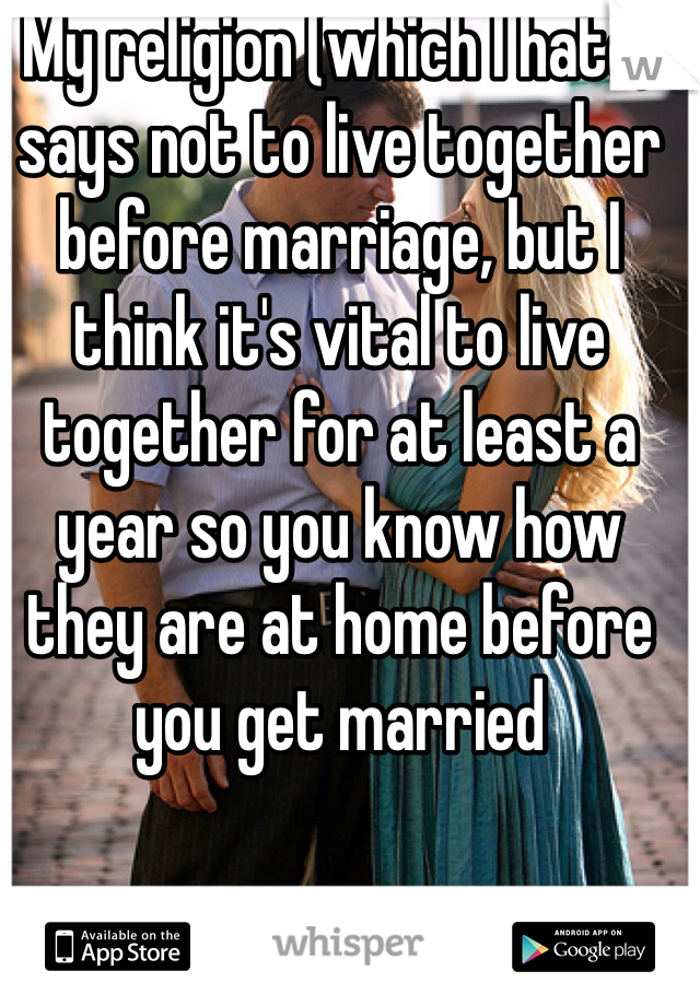 My religion (which I hate) says not to live together before marriage, but I think it's vital to live together for at least a year so you know how they are at home before you get married