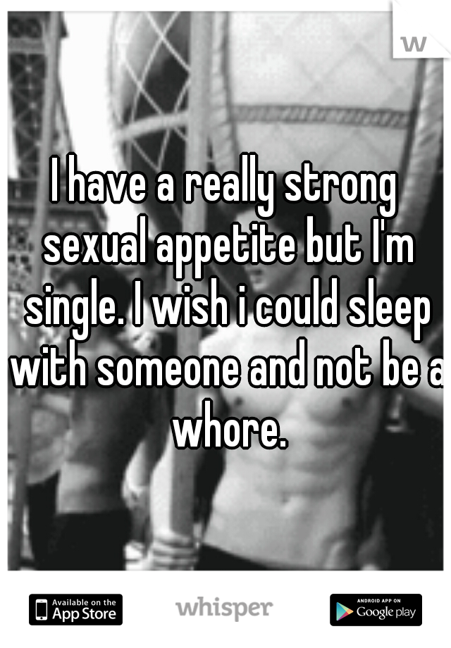 I have a really strong sexual appetite but I'm single. I wish i could sleep with someone and not be a whore.