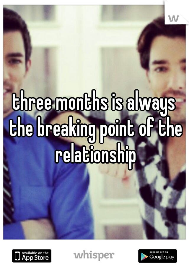three months is always the breaking point of the relationship
