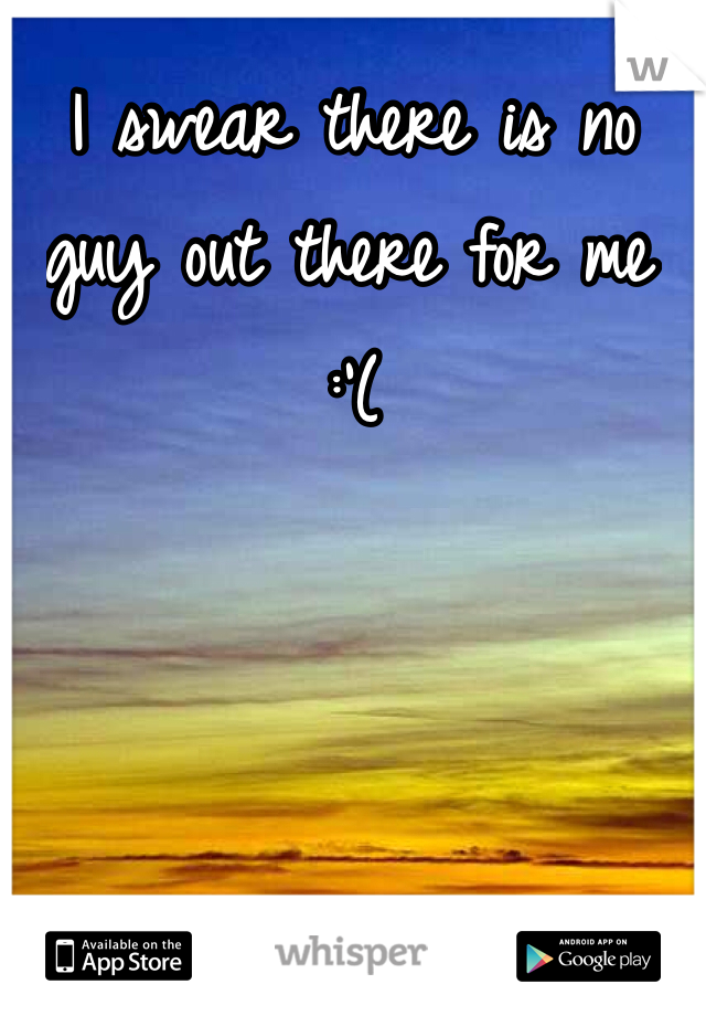 I swear there is no guy out there for me :'(