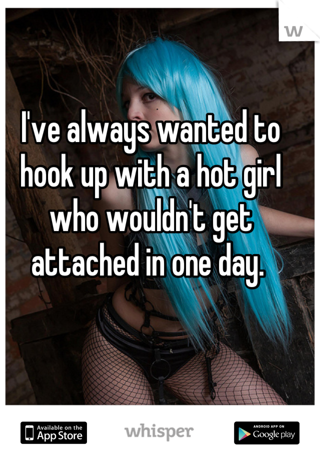 I've always wanted to hook up with a hot girl who wouldn't get attached in one day.