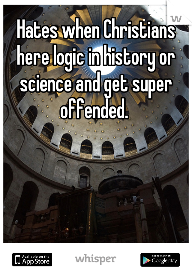 Hates when Christians here logic in history or science and get super offended.