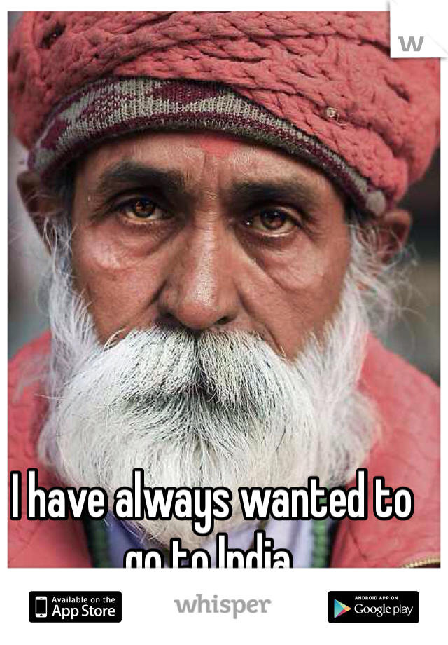 I have always wanted to go to India.