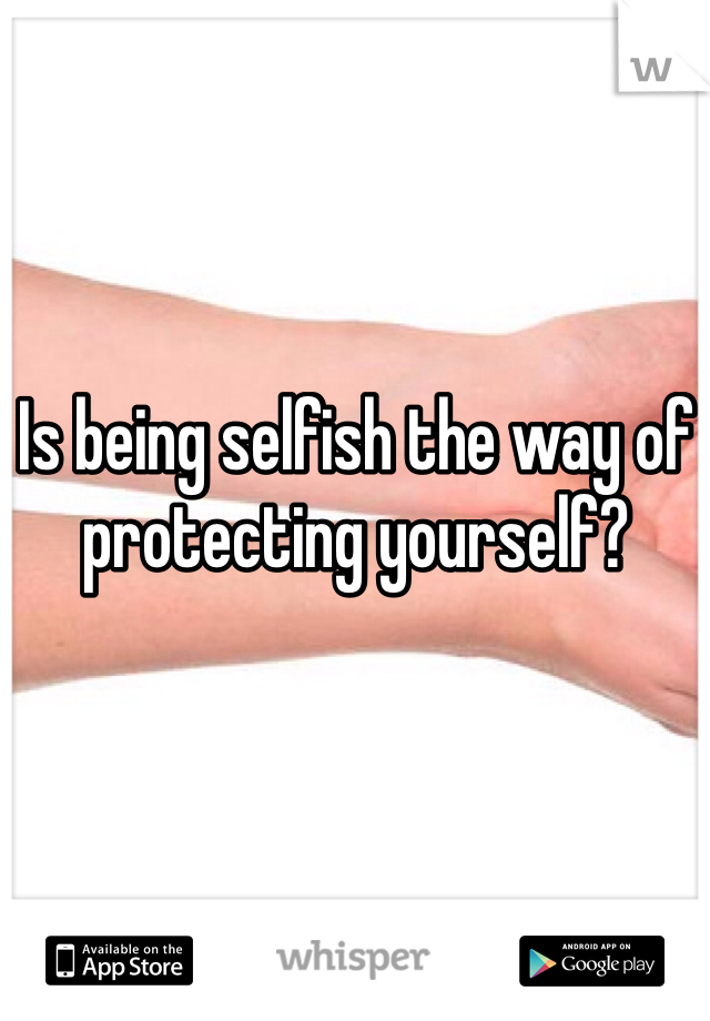 Is being selfish the way of protecting yourself?