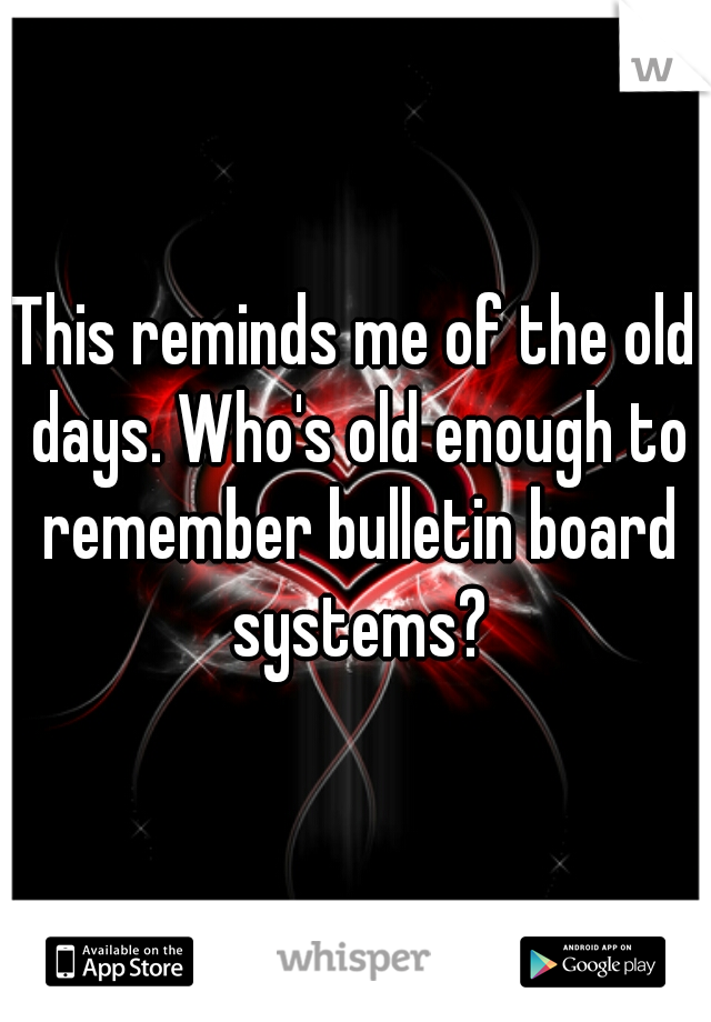 This reminds me of the old days. Who's old enough to remember bulletin board systems?