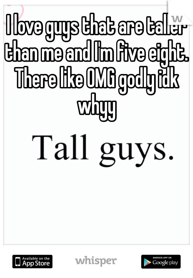 I love guys that are taller than me and I'm five eight. There like OMG godly idk whyy