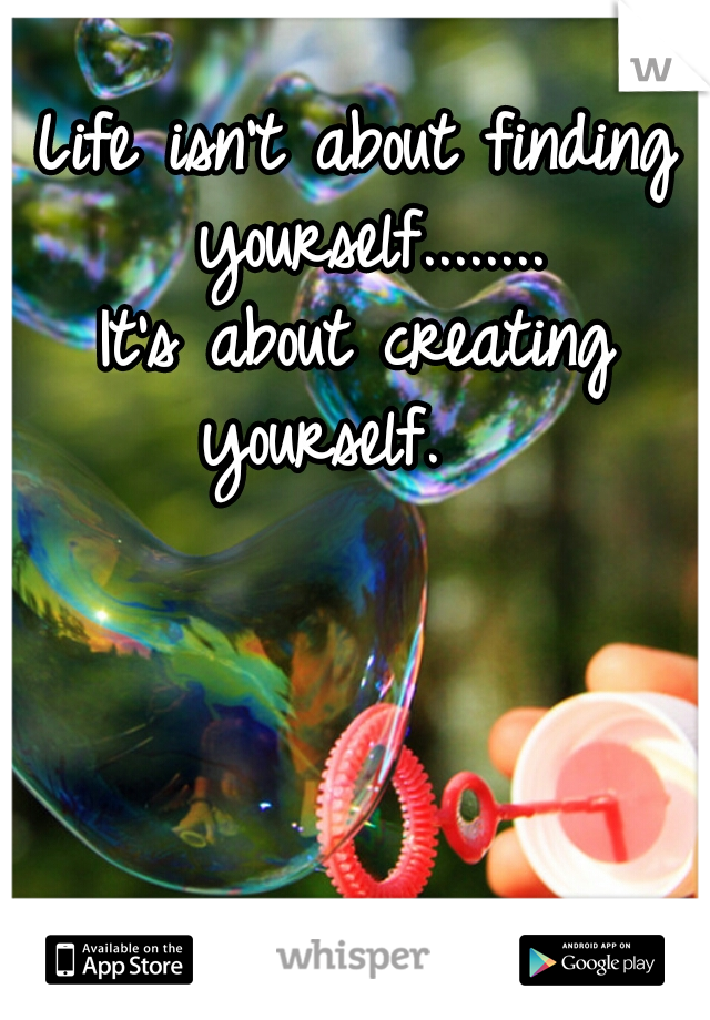 Life isn't about finding yourself........    It's about creating yourself.