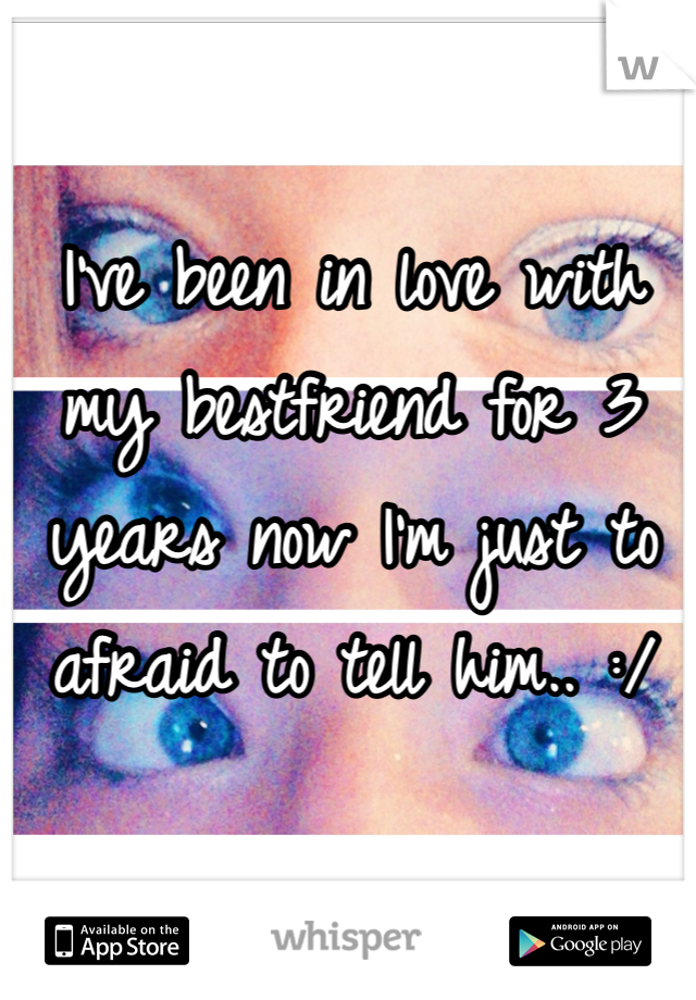 I've been in love with my bestfriend for 3 years now I'm just to afraid to tell him.. :/